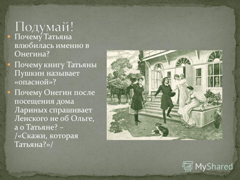 Почему Татьяна влюбилась именно в Онегина? Почему книгу Татьяны Пушкин называет «опасной»? Почему Онегин после посещения дома Лариных спрашивает Ленского не об Ольге, а о Татьяне? – /«Скажи, которая Татьяна?»/