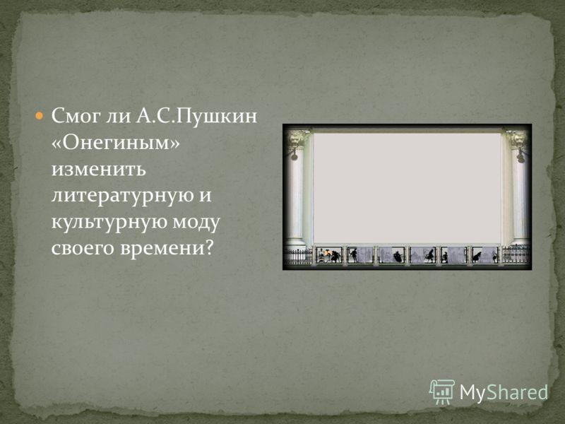 Смог ли А.С.Пушкин «Онегиным» изменить литературную и культурную моду своего времени?