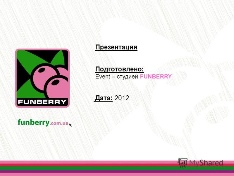 Презентация Подготовлено: Event – студией FUNBERRY Дата:.2012