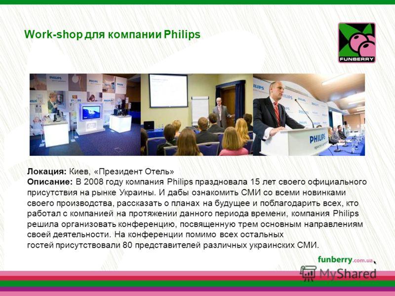 Work-shop для компании Philips Локация: Киев, «Президент Отель» Описание: В 2008 году компания Philips праздновала 15 лет своего официального присутствия на рынке Украины. И дабы ознакомить СМИ со всеми новинками своего производства, рассказать о пла