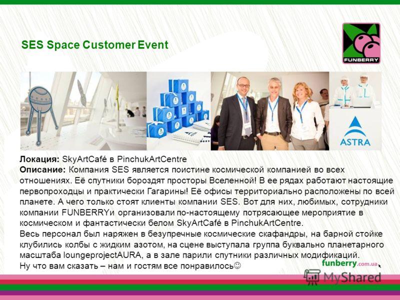 SES Space Customer Event Локация: SkyArtCafé в PinchukArtCentre Описание: Компания SES является поистине космической компанией во всех отношениях. Её спутники бороздят просторы Вселенной! В ее рядах работают настоящие первопроходцы и практически Гага