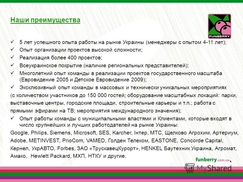 Наши преимущества 5 лет успешного опыта работы на рынке Украины (менеджеры с опытом 4-11 лет); Опыт организации проектов высокой сложности; Реализация более 400 проектов; Всеукраинское покрытие (наличие региональных представителей); Многолетний опыт
