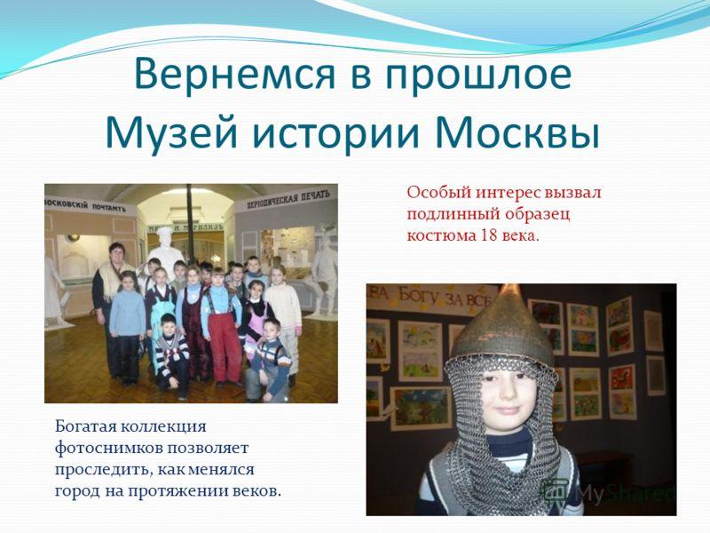 Вернемся в прошлое Музей истории Москвы Богатая коллекция фотоснимков позволяет проследить, как менялся город на протяжении веков. Особый интерес вызвал подлинный образец костюма 18 века.