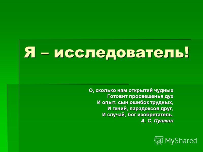 Я – исследователь! О, сколько нам открытий чудных Готовит просвещенья дух И опыт, сын ошибок трудных, И гений, парадоксов друг, И случай, бог изобретатель. А. С. Пушкин