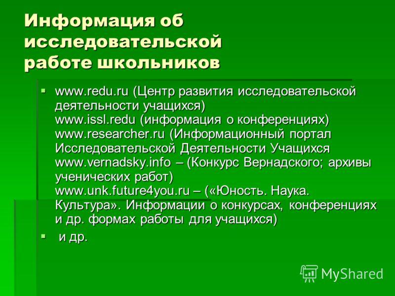 Информация об исследовательской работе школьников www.redu.ru (Центр развития исследовательской деятельности учащихся) www.issl.redu (информация о конференциях) www.researcher.ru (Информационный портал Исследовательской Деятельности Учащихся www.vern