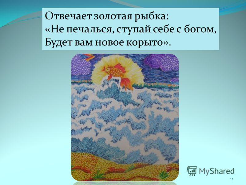 Отвечает золотая рыбка: «Не печалься, ступай себе с богом, Будет вам новое корыто». 12