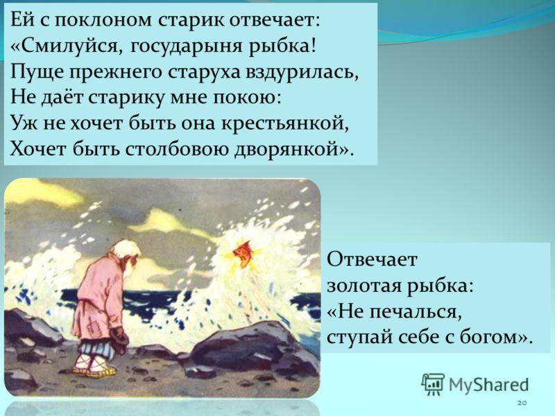 Ей с поклоном старик отвечает: «Смилуйся, государыня рыбка! Пуще прежнего старуха вздурилась, Не даёт старику мне покою: Уж не хочет быть она крестьянкой, Хочет быть столбовою дворянкой». Отвечает золотая рыбка: «Не печалься, ступай себе с богом». 20