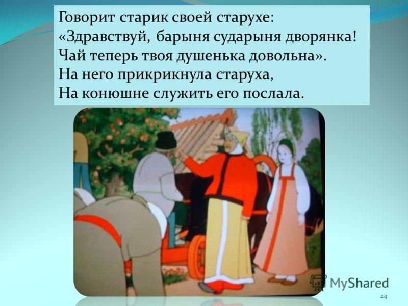 Говорит старик своей старухе: «Здравствуй, барыня сударыня дворянка! Чай теперь твоя душенька довольна». На него прикрикнула старуха, На конюшне служить его послала. 24