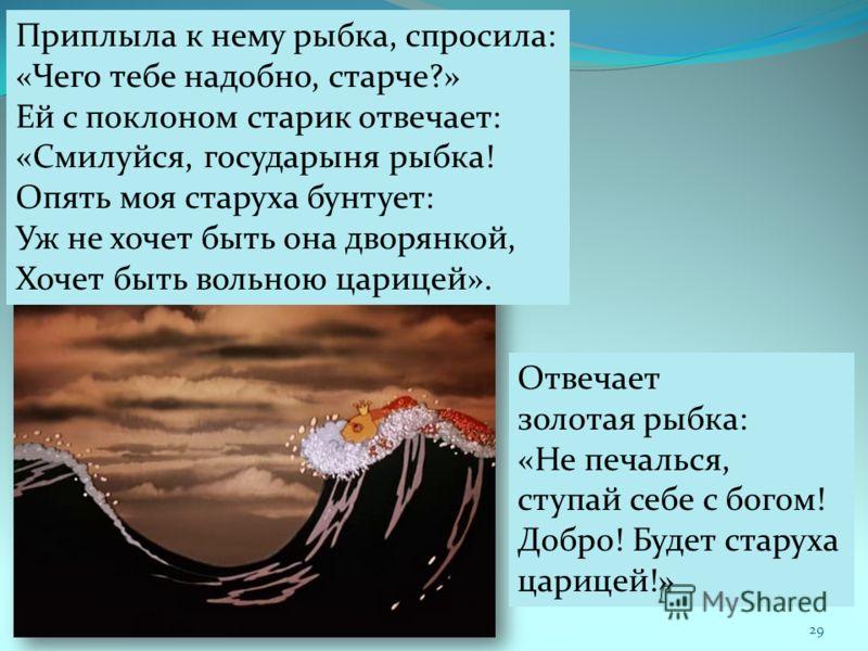 Приплыла к нему рыбка, спросила: «Чего тебе надобно, старче?» Ей с поклоном старик отвечает: «Смилуйся, государыня рыбка! Опять моя старуха бунтует: Уж не хочет быть она дворянкой, Хочет быть вольною царицей». Отвечает золотая рыбка: «Не печалься, ст