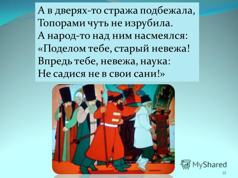 33 А в дверях-то стража подбежала, Топорами чуть не изрубила. А народ-то над ним насмеялся: «Поделом тебе, старый невежа! Впредь тебе, невежа, наука: Не садися не в свои сани!»
