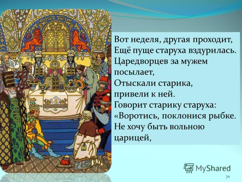 34 Вот неделя, другая проходит, Ещё пуще старуха вздурилась. Царедворцев за мужем посылает, Отыскали старика, привели к ней. Говорит старику старуха: «Воротись, поклонися рыбке. Не хочу быть вольною царицей,