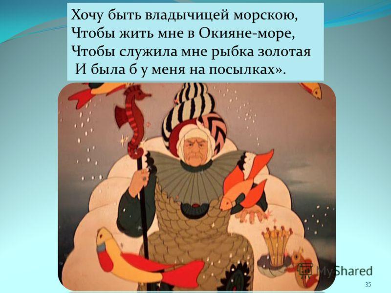 35 Хочу быть владычицей морскою, Чтобы жить мне в Окияне-море, Чтобы служила мне рыбка золотая И была б у меня на посылках».