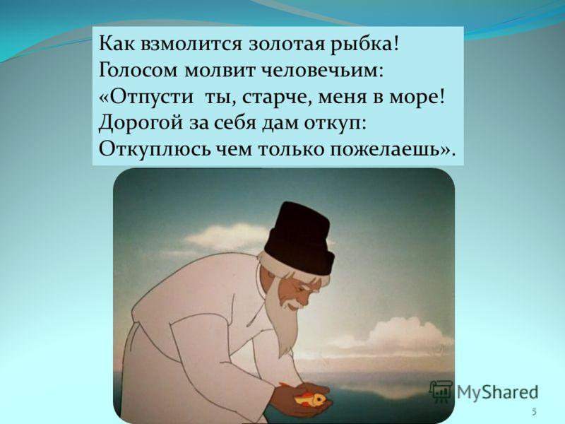 Как взмолится золотая рыбка! Голосом молвит человечьим: «Отпусти ты, старче, меня в море! Дорогой за себя дам откуп: Откуплюсь чем только пожелаешь». 5