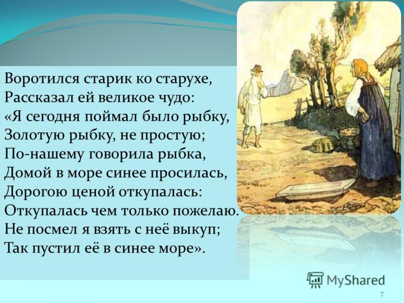 Воротился старик ко старухе, Рассказал ей великое чудо: «Я сегодня поймал было рыбку, Золотую рыбку, не простую; По-нашему говорила рыбка, Домой в море синее просилась, Дорогою ценой откупалась: Откупалась чем только пожелаю. Не посмел я взять с неё