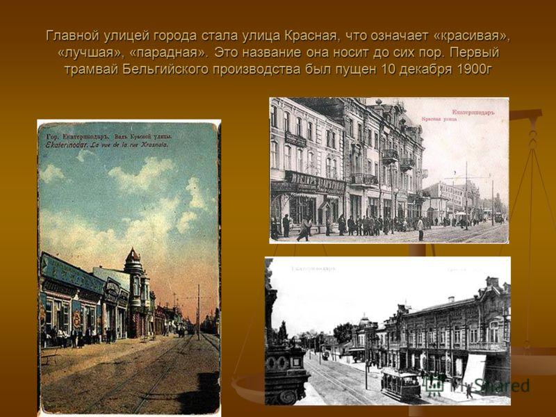 Главной улицей города стала улица Красная, что означает «красивая», «лучшая», «парадная». Это название она носит до сих пор. Первый трамвай Бельгийского производства был пущен 10 декабря 1900г