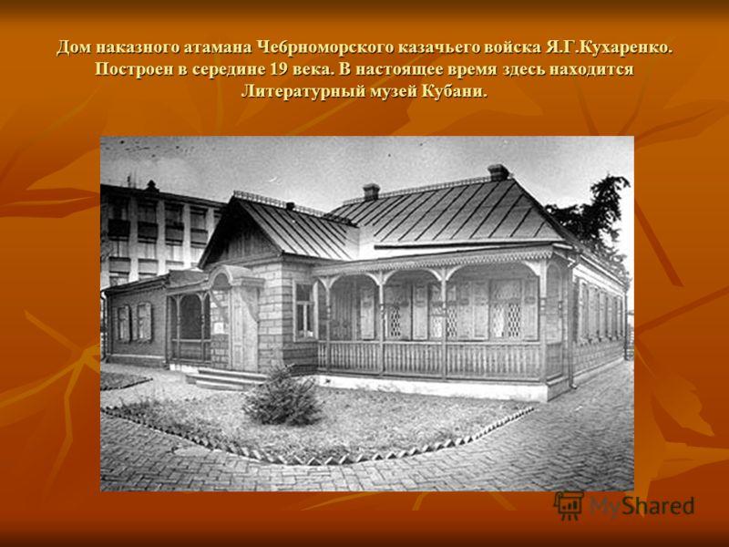 Дом наказного атамана Че6рноморского казачьего войска Я.Г.Кухаренко. Построен в середине 19 века. В настоящее время здесь находится Литературный музей Кубани.