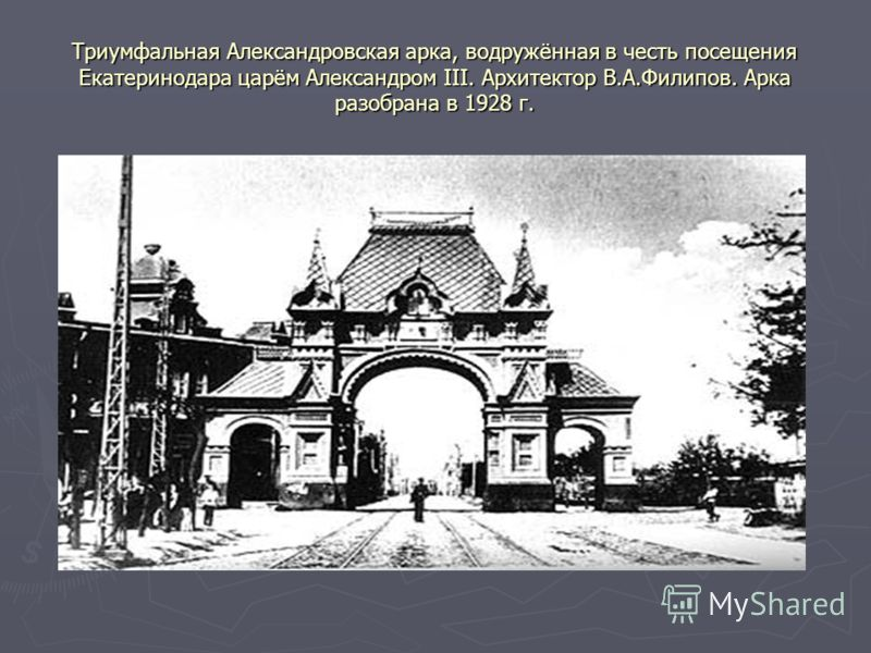 Триумфальная Александровская арка, водружённая в честь посещения Екатеринодара царём Александром III. Архитектор В.А.Филипов. Арка разобрана в 1928 г.