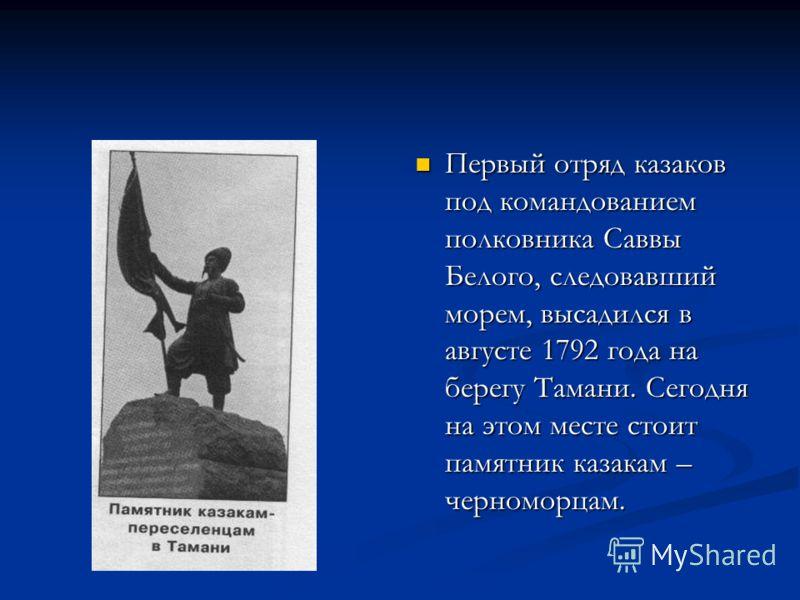 Первый отряд казаков под командованием полковника Саввы Белого, следовавший морем, высадился в августе 1792 года на берегу Тамани. Сегодня на этом месте стоит памятник казакам – черноморцам.