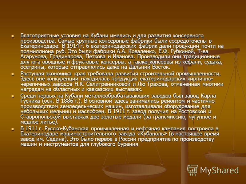 Благоприятные условия на Кубани имелись и для развития консервного производства. Самые крупные консервные фабрики были сосредоточены в Екатеринодаре. В 1914 г. 6 екатеринодарских фабрик дали продукции почти на полмиллиона pyб. Это были фабрики А.А. К