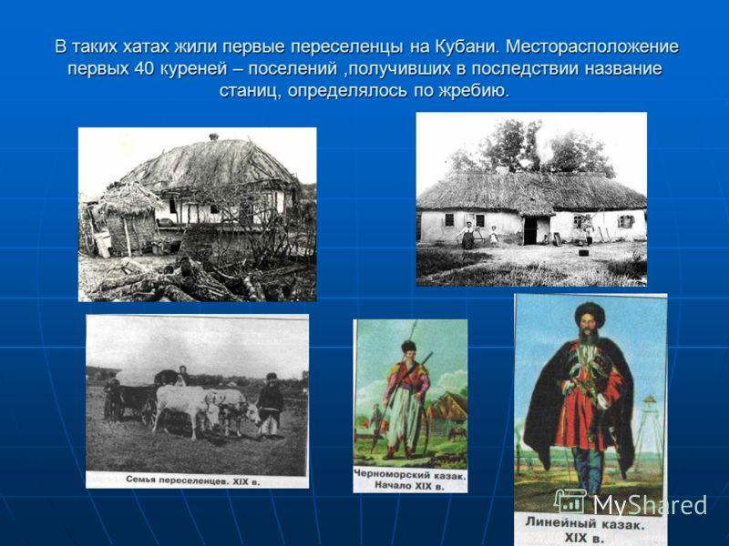 В таких хатах жили первые переселенцы на Кубани. Месторасположение первых 40 куреней – поселений,получивших в последствии название станиц, определялось по жребию. В таких хатах жили первые переселенцы на Кубани. Месторасположение первых 40 куреней –