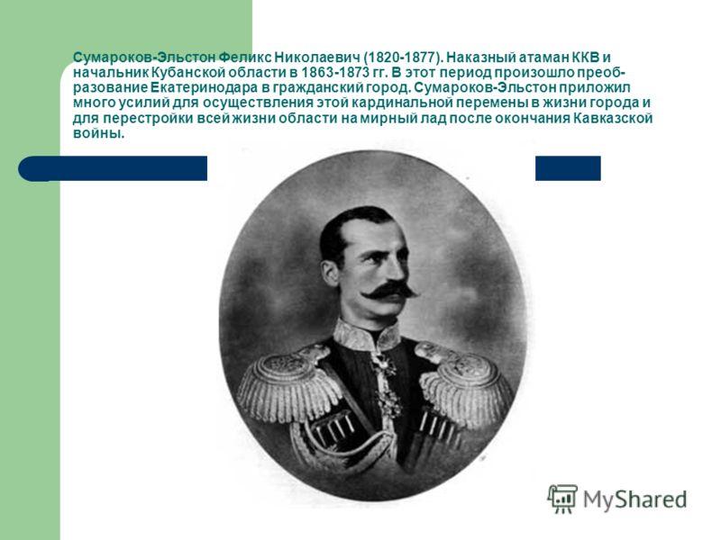 Сумароков-Эльстон Феликс Николаевич (1820-1877). Наказный атаман ККВ и начальник Кубанской области в 1863-1873 гг. В этот период произошло преоб- разование Екатеринодара в гражданский город. Сумароков-Эльстон приложил много усилий для осуществления э