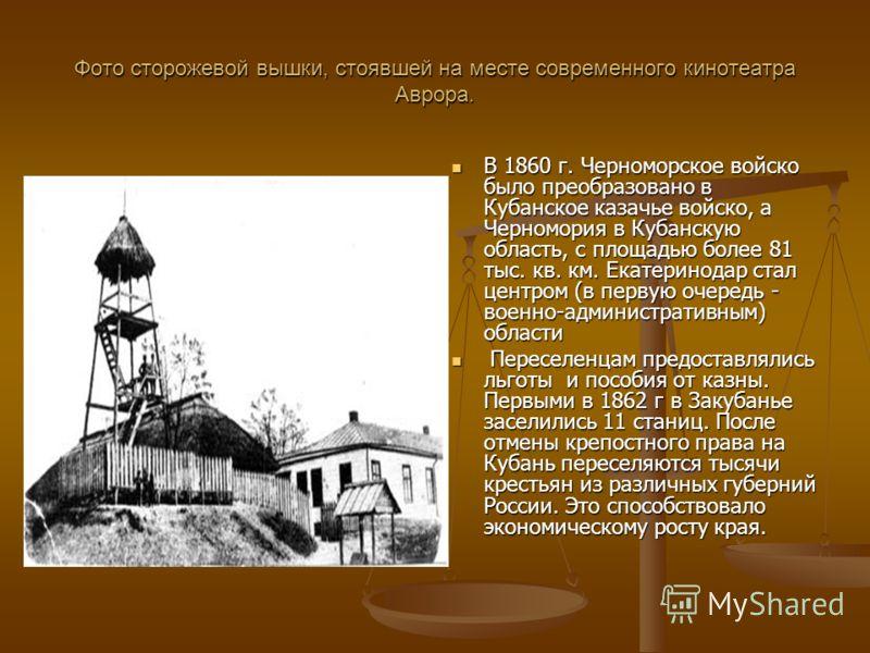 Фото сторожевой вышки, стоявшей на месте современного кинотеатра Аврора. В 1860 г. Черноморское войско было преобразовано в Кубанское казачье войско, а Черномория в Кубанскую область, с площадью более 81 тыс. кв. км. Екатеринодар стал центром (в перв