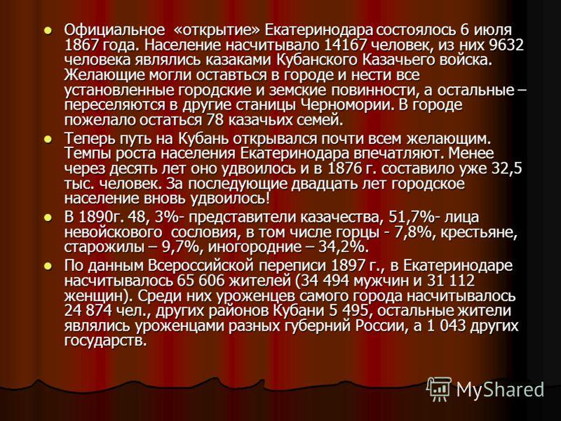 Официальное «открытие» Екатеринодара состоялось 6 июля 1867 года. Население насчитывало 14167 человек, из них 9632 человека являлись казаками Кубанского Казачьего войска. Желающие могли оставться в городе и нести все установленные городские и земские