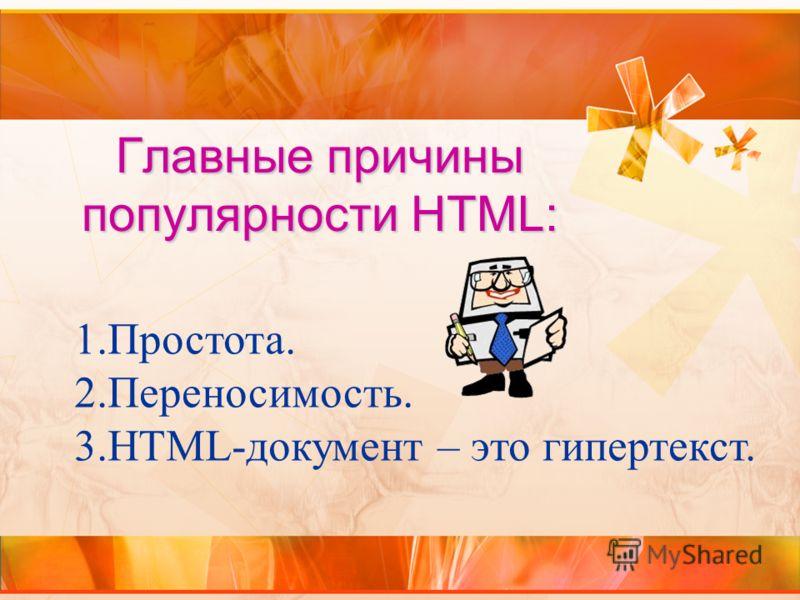 Главные причины популярности HTML: 1.Простота. 2.Переносимость. 3.HTML-документ – это гипертекст.