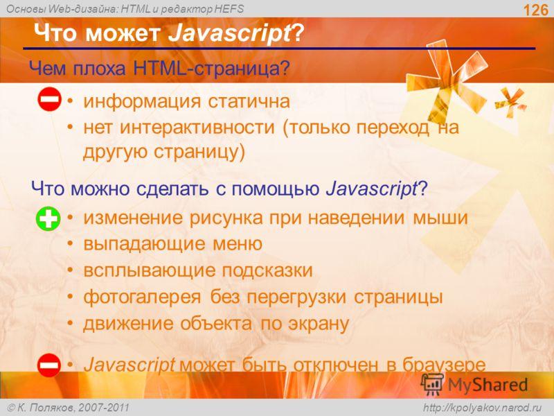 Основы Web-дизайна: HTML и редактор HEFS К. Поляков, 2007-2011 http://kpolyakov.narod.ru 126 Что может Javascript? информация статична нет интерактивности (только переход на другую страницу) Чем плоха HTML-страница? Что можно сделать с помощью Javasc