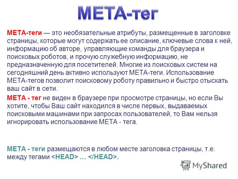 META-теги это необязательные атрибуты, размещенные в заголовке страницы, которые могут содержать ее описание, ключевые слова к ней, информацию об авторе, управляющие команды для браузера и поисковых роботов, и прочую служебную информацию, не предназн