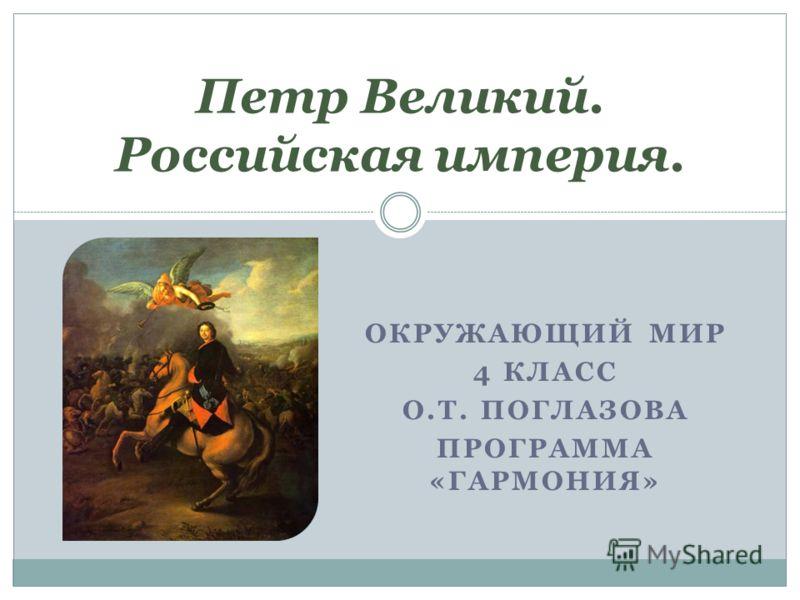 ОКРУЖАЮЩИЙ МИР 4 КЛАСС О.Т. ПОГЛАЗОВА ПРОГРАММА «ГАРМОНИЯ» Петр Великий. Российская империя.