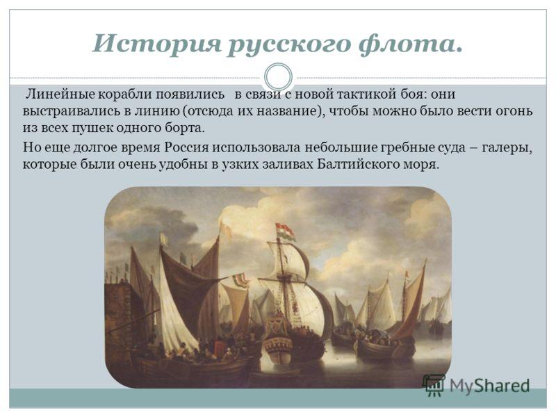 Линейные корабли появились в связи с новой тактикой боя: они выстраивались в линию (отсюда их название), чтобы можно было вести огонь из всех пушек одного борта. Но еще долгое время Россия использовала небольшие гребные суда – галеры, которые были оч