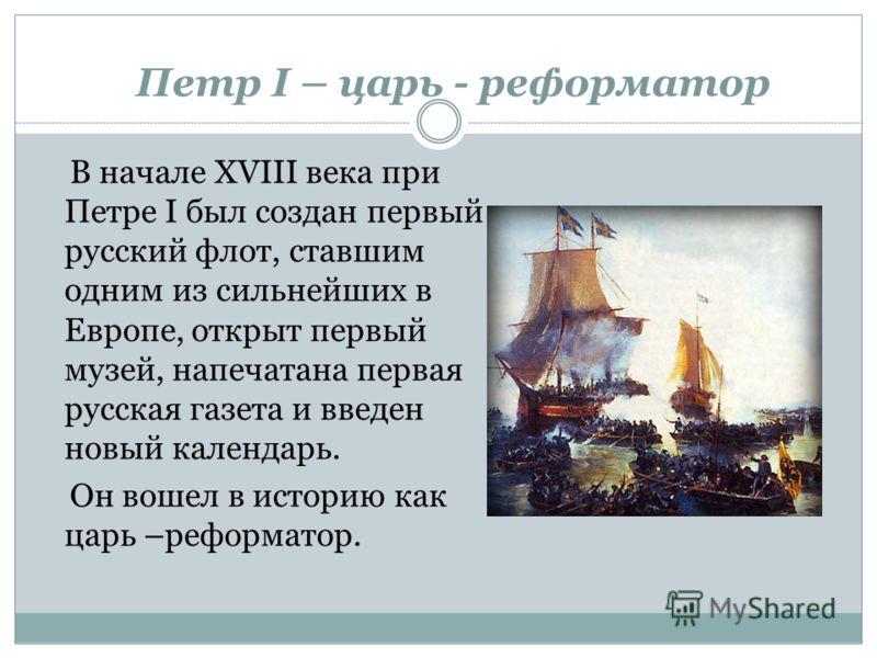 В начале XVIII века при Петре I был создан первый русский флот, ставшим одним из сильнейших в Европе, открыт первый музей, напечатана первая русская газета и введен новый календарь. Он вошел в историю как царь –реформатор. Петр I – царь - реформатор