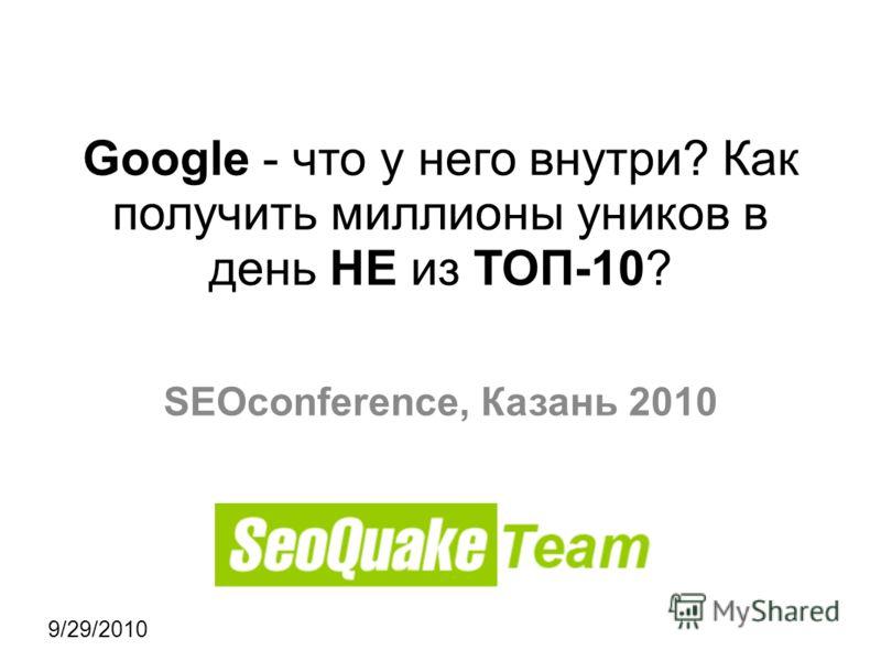 9/29/2010 Google - что у него внутри? Как получить миллионы уников в день НЕ из ТОП-10? SEOconference, Казань 2010
