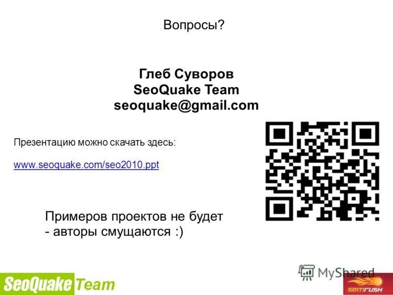 9/26/2010 Вопросы? Глеб Суворов SeoQuake Team seoquake@gmail.com Презентацию можно скачать здесь: www.seoquake.com/seo2010.ppt Примеров проектов не будет - авторы смущаются :)