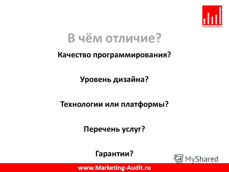В чём отличие? Качество программирования? Уровень дизайна? Технологии или платформы? Перечень услуг? Гарантии? www.Marketing-Audit.ru
