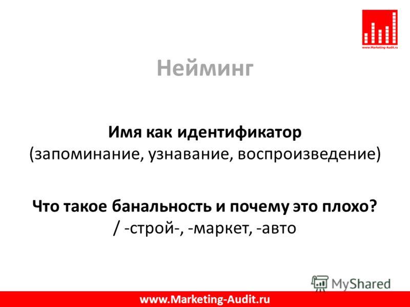 Нейминг Имя как идентификатор (запоминание, узнавание, воспроизведение) Что такое банальность и почему это плохо? / -строй-, -маркет, -авто www.Marketing-Audit.ru