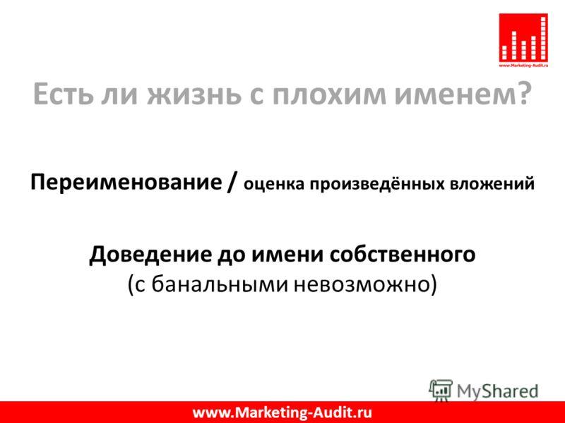 Есть ли жизнь с плохим именем? Переименование / оценка произведённых вложений Доведение до имени собственного (с банальными невозможно) www.Marketing-Audit.ru
