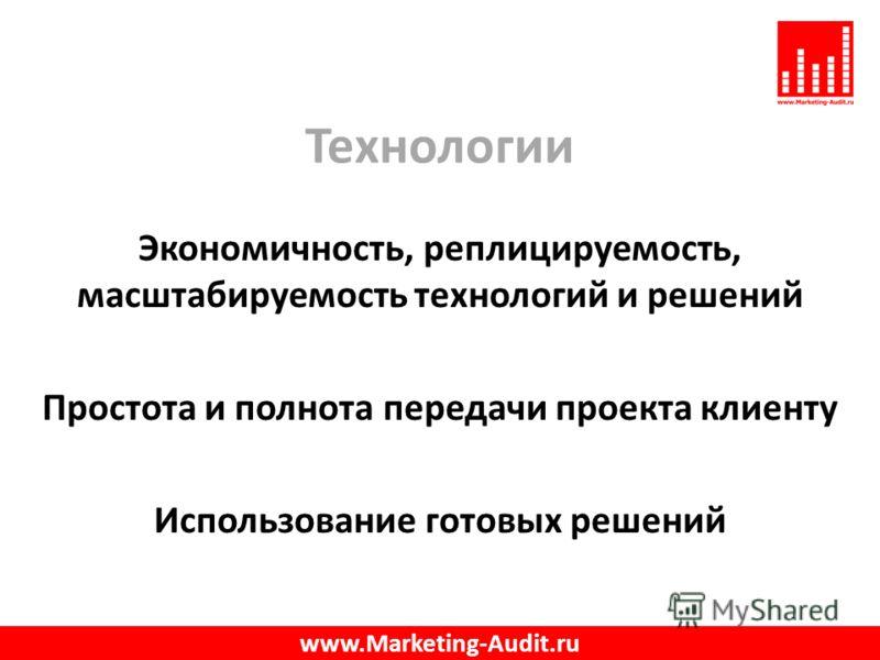 Технологии Экономичность, реплицируемость, масштабируемость технологий и решений Простота и полнота передачи проекта клиенту Использование готовых решений www.Marketing-Audit.ru