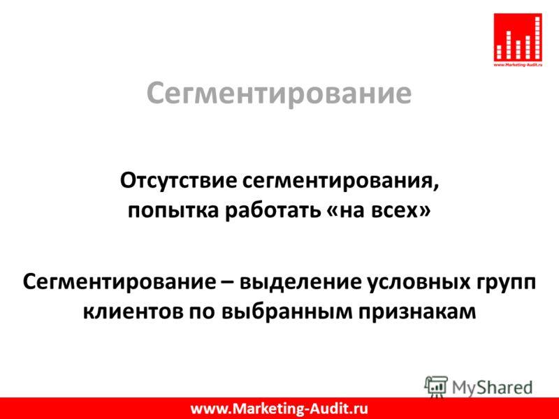 Сегментирование Отсутствие сегментирования, попытка работать «на всех» Сегментирование – выделение условных групп клиентов по выбранным признакам www.Marketing-Audit.ru