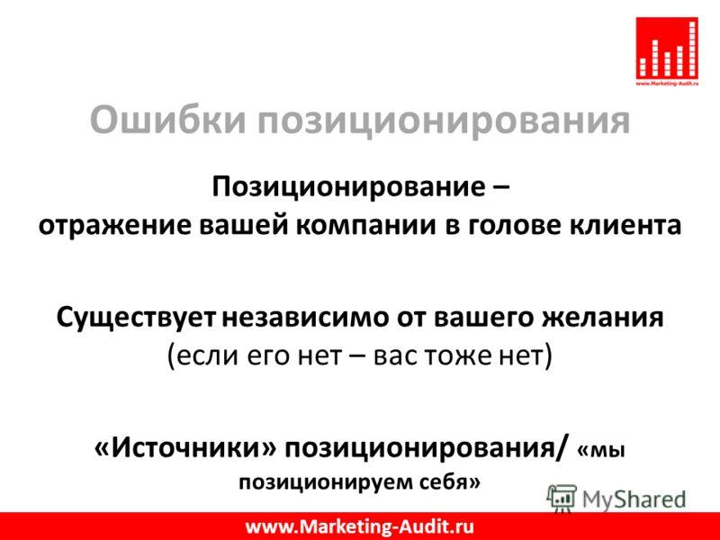 Ошибки позиционирования Позиционирование – отражение вашей компании в голове клиента Существует независимо от вашего желания (если его нет – вас тоже нет) «Источники» позиционирования/ «мы позиционируем себя» www.Marketing-Audit.ru