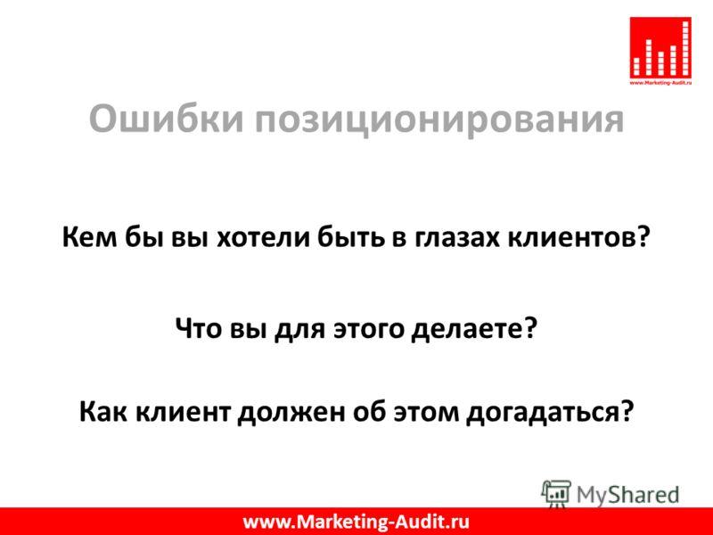 Ошибки позиционирования Кем бы вы хотели быть в глазах клиентов? Что вы для этого делаете? Как клиент должен об этом догадаться? www.Marketing-Audit.ru