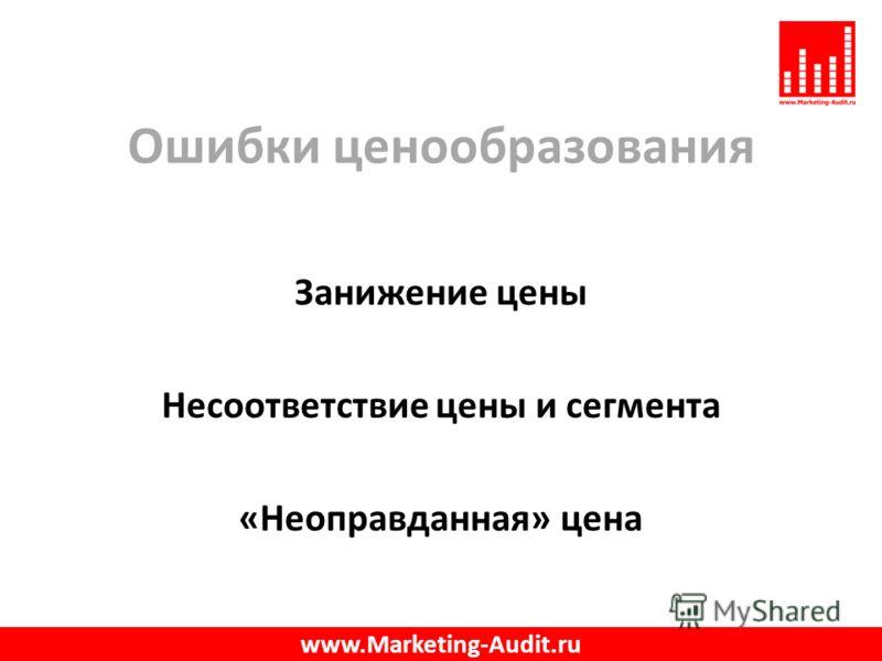 Ошибки ценообразования Занижение цены Несоответствие цены и сегмента «Неоправданная» цена www.Marketing-Audit.ru