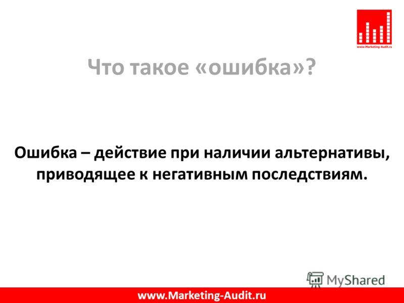 Что такое «ошибка»? Ошибка – действие при наличии альтернативы, приводящее к негативным последствиям. www.Marketing-Audit.ru