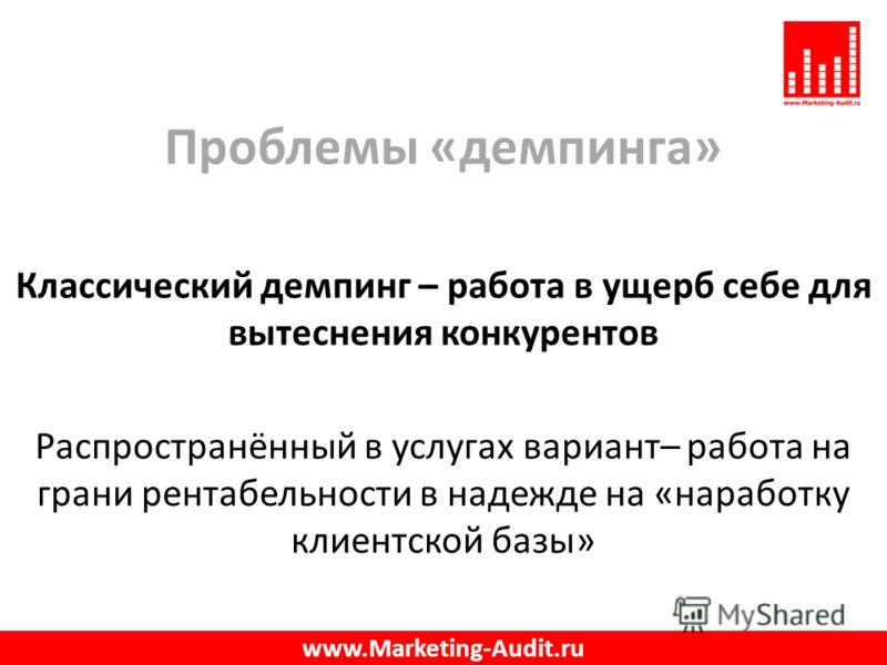 Проблемы «демпинга» Классический демпинг – работа в ущерб себе для вытеснения конкурентов Распространённый в услугах вариант– работа на грани рентабельности в надежде на «наработку клиентской базы» www.Marketing-Audit.ru