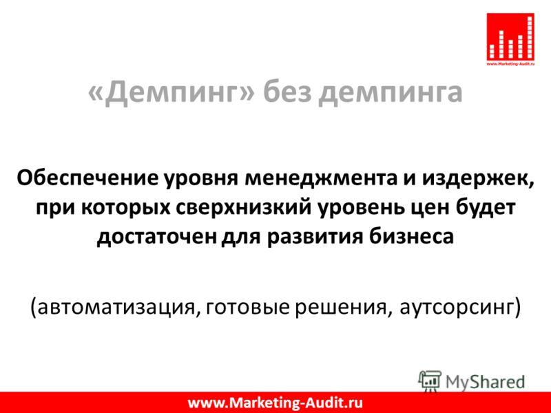 «Демпинг» без демпинга Обеспечение уровня менеджмента и издержек, при которых сверхнизкий уровень цен будет достаточен для развития бизнеса (автоматизация, готовые решения, аутсорсинг) www.Marketing-Audit.ru