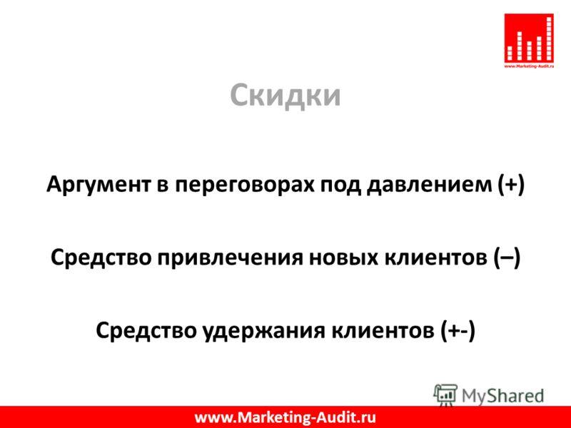 Скидки Аргумент в переговорах под давлением (+) Средство привлечения новых клиентов (–) Средство удержания клиентов (+-) www.Marketing-Audit.ru