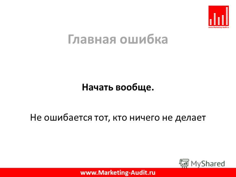 Главная ошибка Начать вообще. Не ошибается тот, кто ничего не делает www.Marketing-Audit.ru