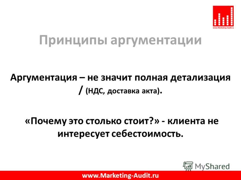 Принципы аргументации Аргументация – не значит полная детализация / (НДС, доставка акта). «Почему это столько стоит?» - клиента не интересует себестоимость. www.Marketing-Audit.ru