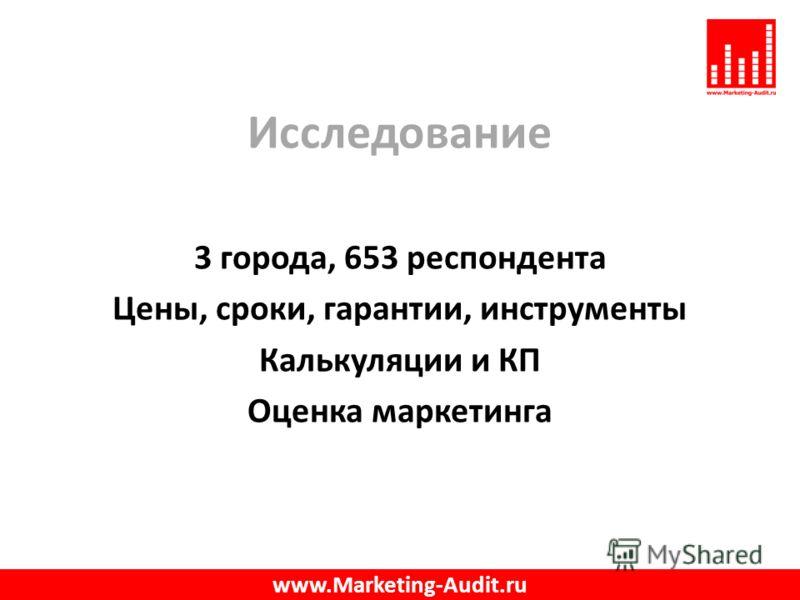 Исследование 3 города, 653 респондента Цены, сроки, гарантии, инструменты Калькуляции и КП Оценка маркетинга www.Marketing-Audit.ru